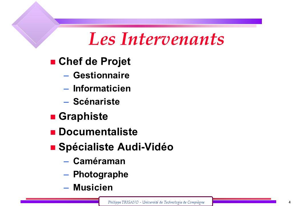 Philippe TRIGANO - Université de Technologie de Compiègne 4 Les Intervenants n Chef de Projet – Gestionnaire – Informaticien – Scénariste n Graphiste
