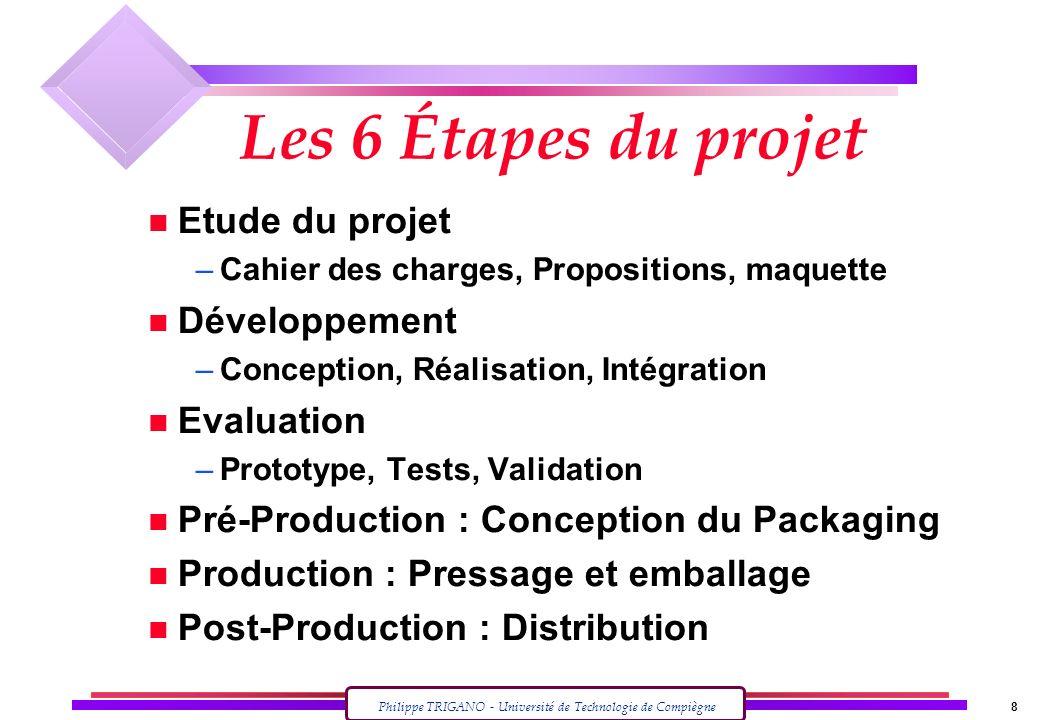 Philippe TRIGANO - Université de Technologie de Compiègne 8 Les 6 Étapes du projet n Etude du projet –Cahier des charges, Propositions, maquette n Dév