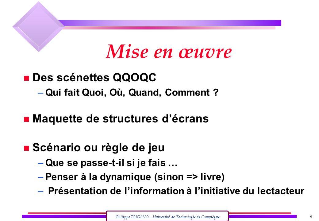 Philippe TRIGANO - Université de Technologie de Compiègne 9 Mise en œuvre n Des scénettes QQOQC –Qui fait Quoi, Où, Quand, Comment ? n Maquette de str