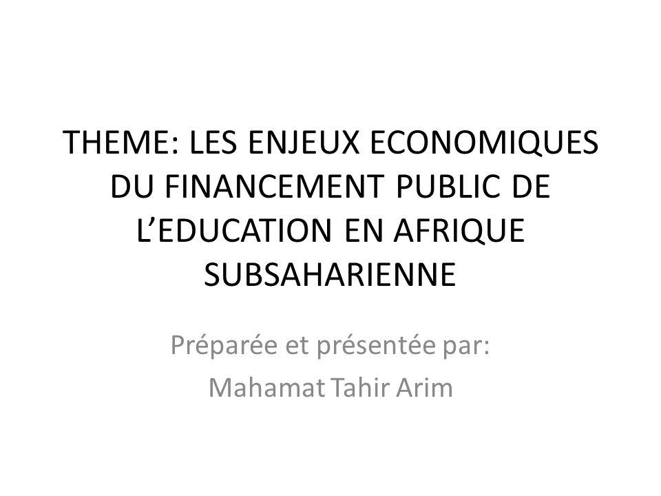 THEME: LES ENJEUX ECONOMIQUES DU FINANCEMENT PUBLIC DE LEDUCATION EN AFRIQUE SUBSAHARIENNE Préparée et présentée par: Mahamat Tahir Arim
