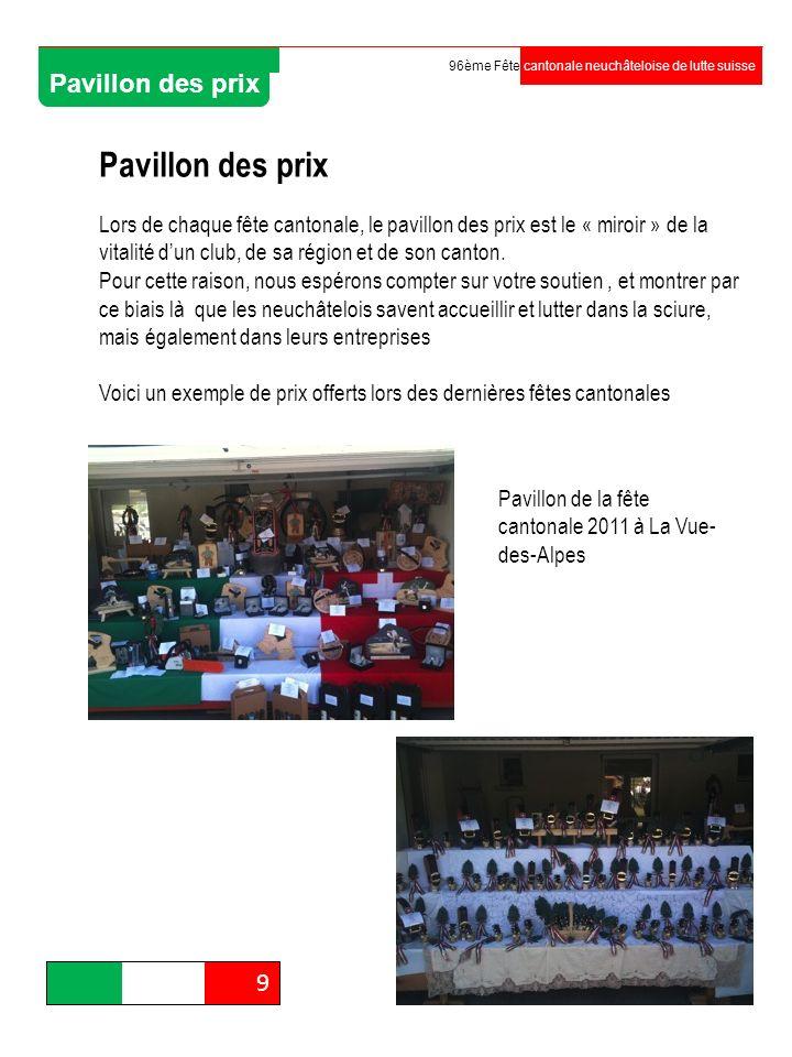Organisation 9 96ème Fête cantonale neuchâteloise de lutte suisse Pavillon des prix Lors de chaque fête cantonale, le pavillon des prix est le « miroi