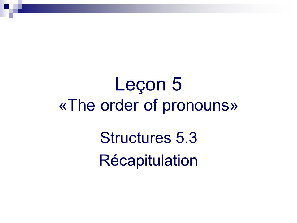 Leçon 5 «The order of pronouns» Structures 5.3 Récapitulation