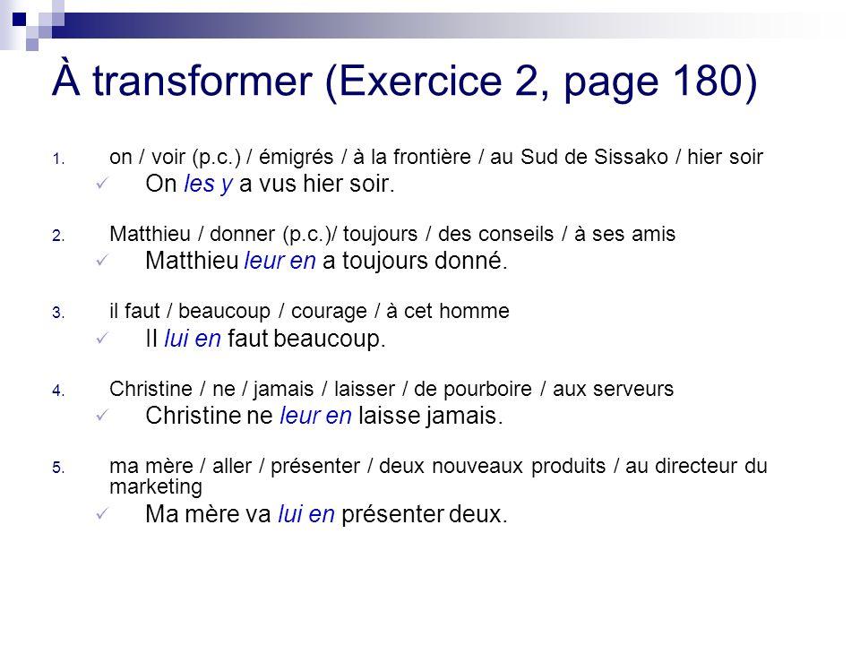 À transformer (Exercice 2, page 180) 1. on / voir (p.c.) / émigrés / à la frontière / au Sud de Sissako / hier soir On les y a vus hier soir. 2. Matth