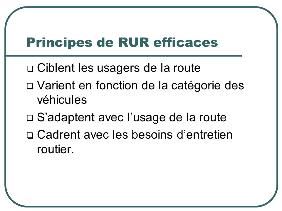 Principes de RUR efficaces Ciblent les usagers de la route Varient en fonction de la catégorie des véhicules Sadaptent avec lusage de la route Cadrent avec les besoins dentretien routier.