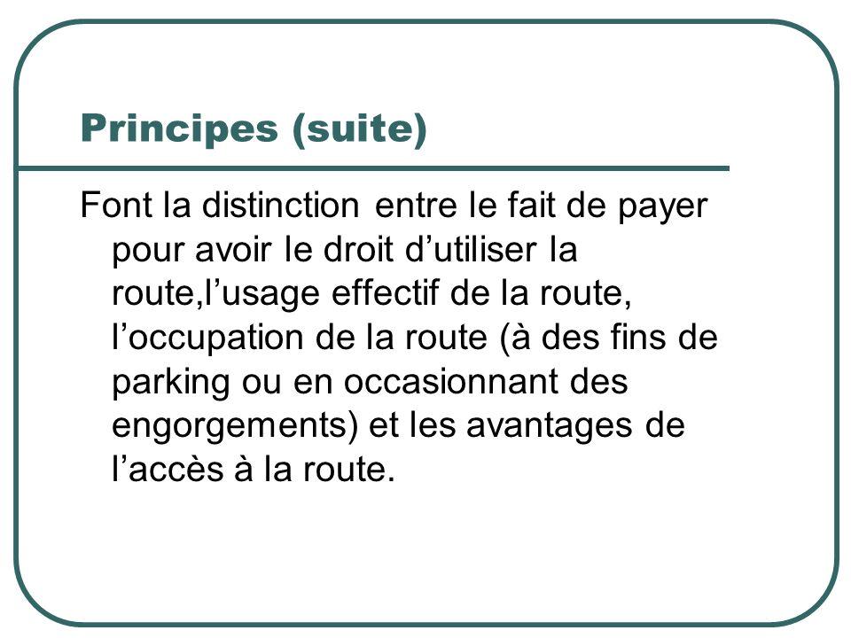 Principes (suite) Font la distinction entre le fait de payer pour avoir le droit dutiliser la route,lusage effectif de la route, loccupation de la route (à des fins de parking ou en occasionnant des engorgements) et les avantages de laccès à la route.