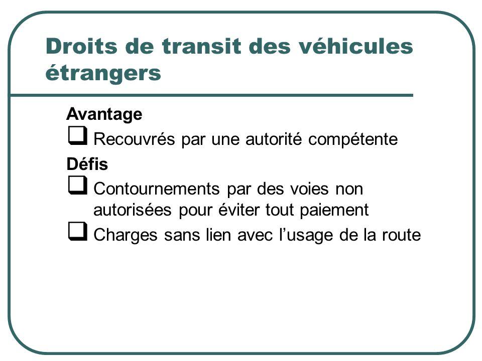 Droits de transit des véhicules étrangers Avantage Recouvrés par une autorité compétente Défis Contournements par des voies non autorisées pour éviter tout paiement Charges sans lien avec lusage de la route