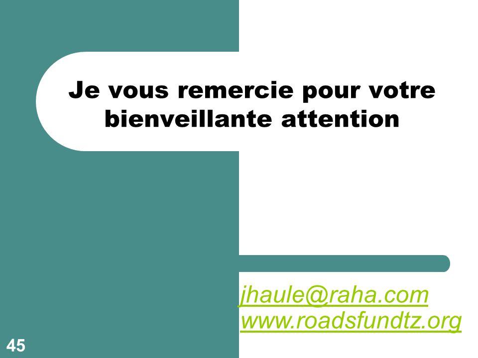 Je vous remercie pour votre bienveillante attention jhaule@raha.com www.roadsfundtz.org 45