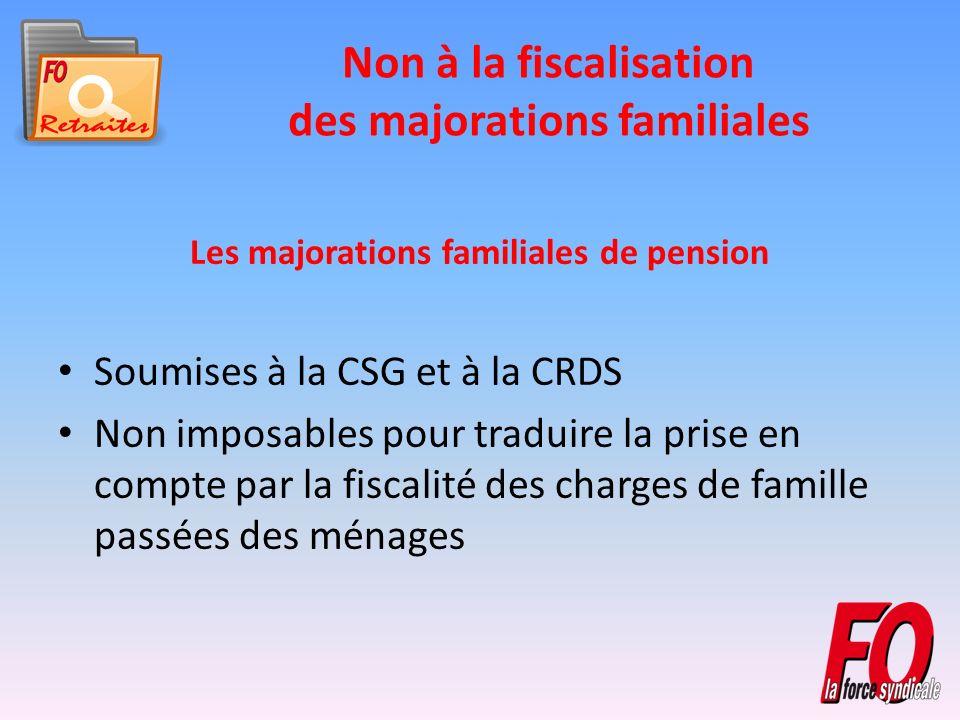 Non à la fiscalisation des majorations familiales Les majorations familiales de pension Soumises à la CSG et à la CRDS Non imposables pour traduire la prise en compte par la fiscalité des charges de famille passées des ménages
