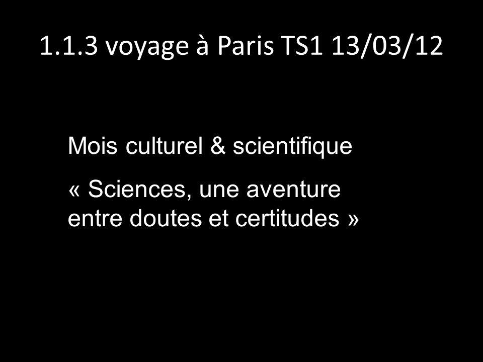 1.1.3 voyage à Paris TS1 13/03/12 Mois culturel & scientifique « Sciences, une aventure entre doutes et certitudes »