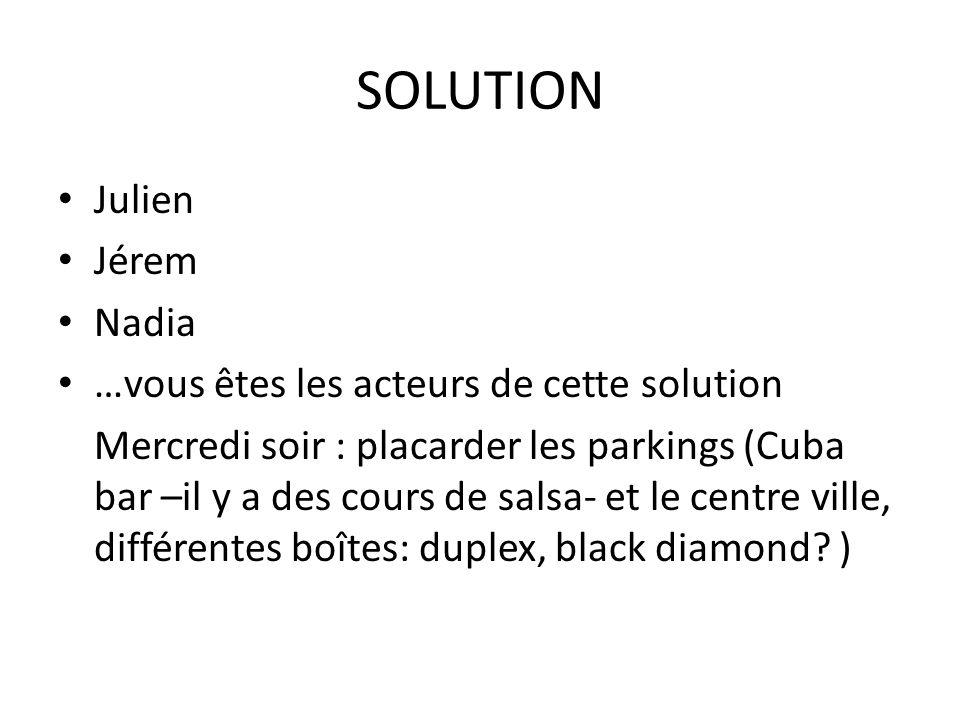 SOLUTION Julien Jérem Nadia …vous êtes les acteurs de cette solution Mercredi soir : placarder les parkings (Cuba bar –il y a des cours de salsa- et l