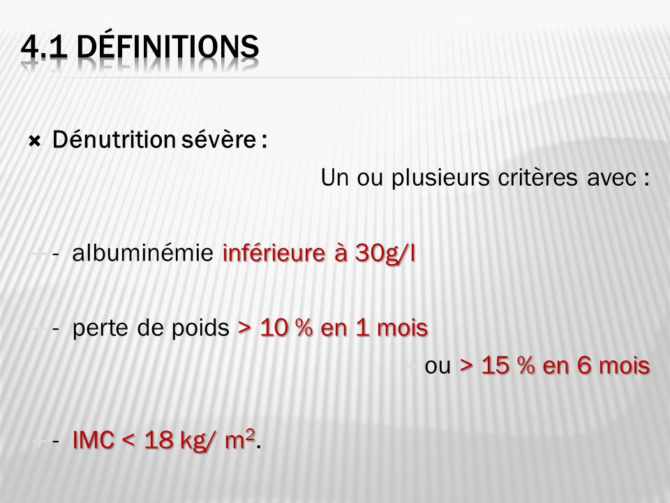 Dénutrition sévère : Un ou plusieurs critères avec : inférieure à 30g/l - albuminémie inférieure à 30g/l > 10 % en 1 mois - perte de poids > 10 % en 1 mois > 15 % en 6 mois ou > 15 % en 6 mois IMC < 18 kg/ m 2 - IMC < 18 kg/ m 2.