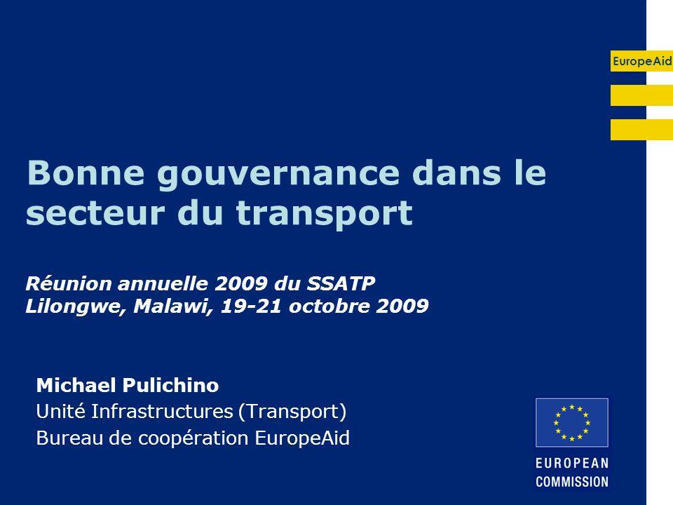 EuropeAid Bonne gouvernance dans le secteur du transport Réunion annuelle 2009 du SSATP Lilongwe, Malawi, 19-21 octobre 2009 Michael Pulichino Unité Infrastructures (Transport) Bureau de coopération EuropeAid