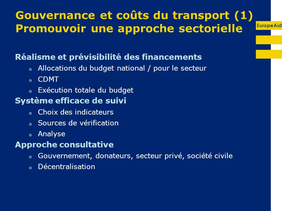EuropeAid Gouvernance et coûts du transport (1) Promouvoir une approche sectorielle Réalisme et prévisibilité des financements o Allocations du budget