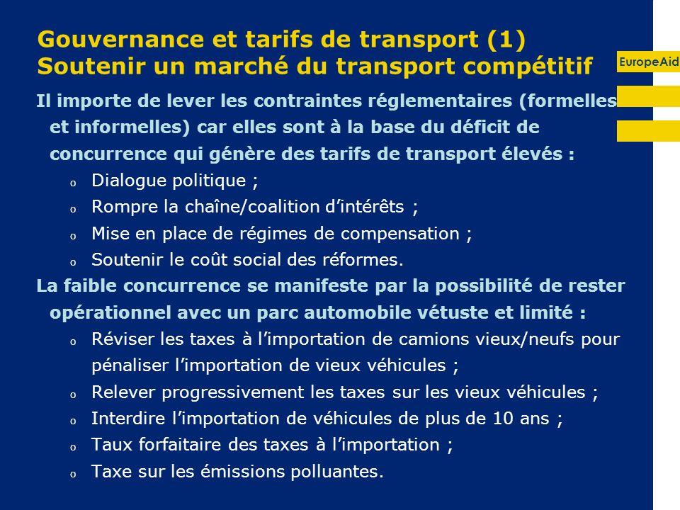 EuropeAid Gouvernance et tarifs de transport (1) Soutenir un marché du transport compétitif Il importe de lever les contraintes réglementaires (formelles et informelles) car elles sont à la base du déficit de concurrence qui génère des tarifs de transport élevés : o Dialogue politique ; o Rompre la chaîne/coalition dintérêts ; o Mise en place de régimes de compensation ; o Soutenir le coût social des réformes.
