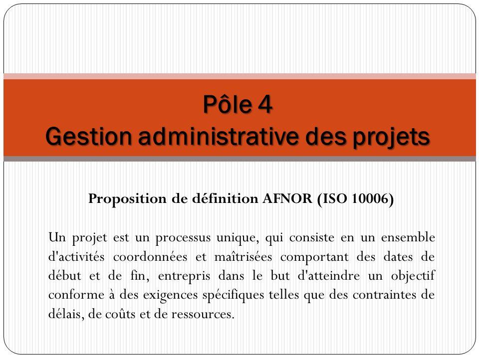 Pôle 4 Gestion administrative des projets Proposition de définition AFNOR (ISO 10006) Un projet est un processus unique, qui consiste en un ensemble d activités coordonnées et maîtrisées comportant des dates de début et de fin, entrepris dans le but d atteindre un objectif conforme à des exigences spécifiques telles que des contraintes de délais, de coûts et de ressources.