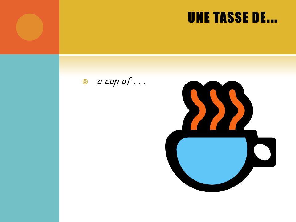UNE TASSE DE... a cup of...