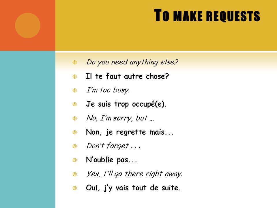 T O MAKE REQUESTS Do you need anything else. Il te faut autre chose.