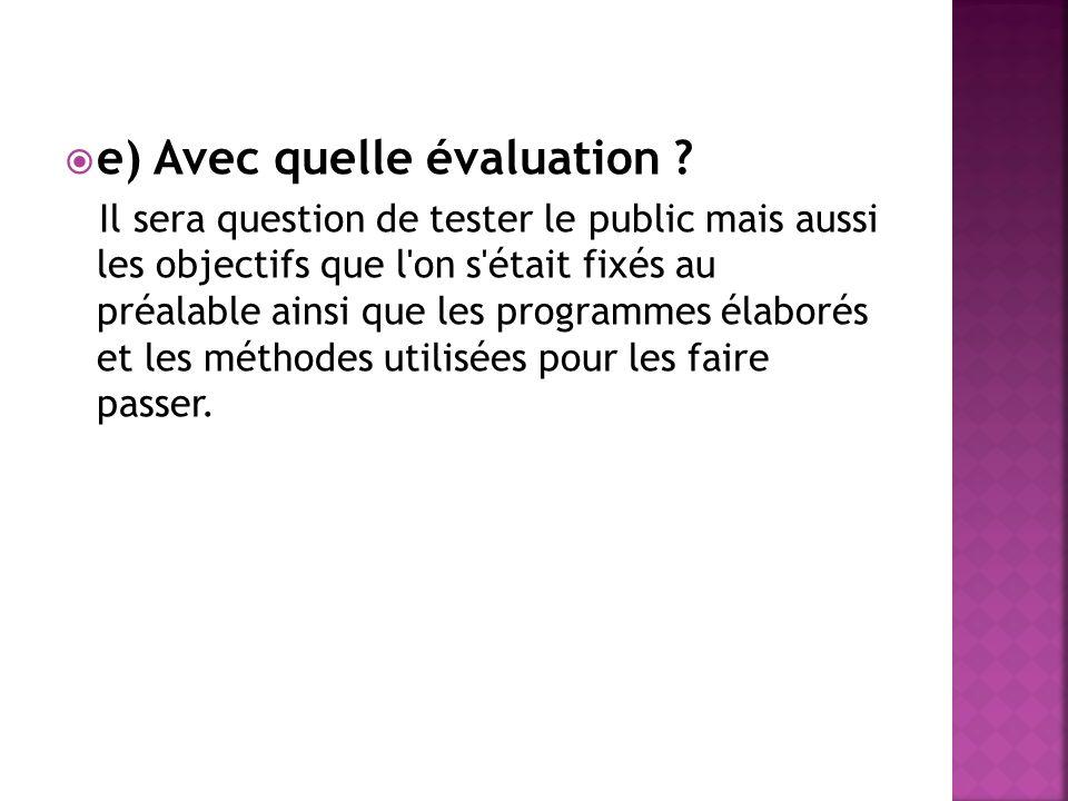 e) Avec quelle évaluation ? Il sera question de tester le public mais aussi les objectifs que l'on s'était fixés au préalable ainsi que les programmes