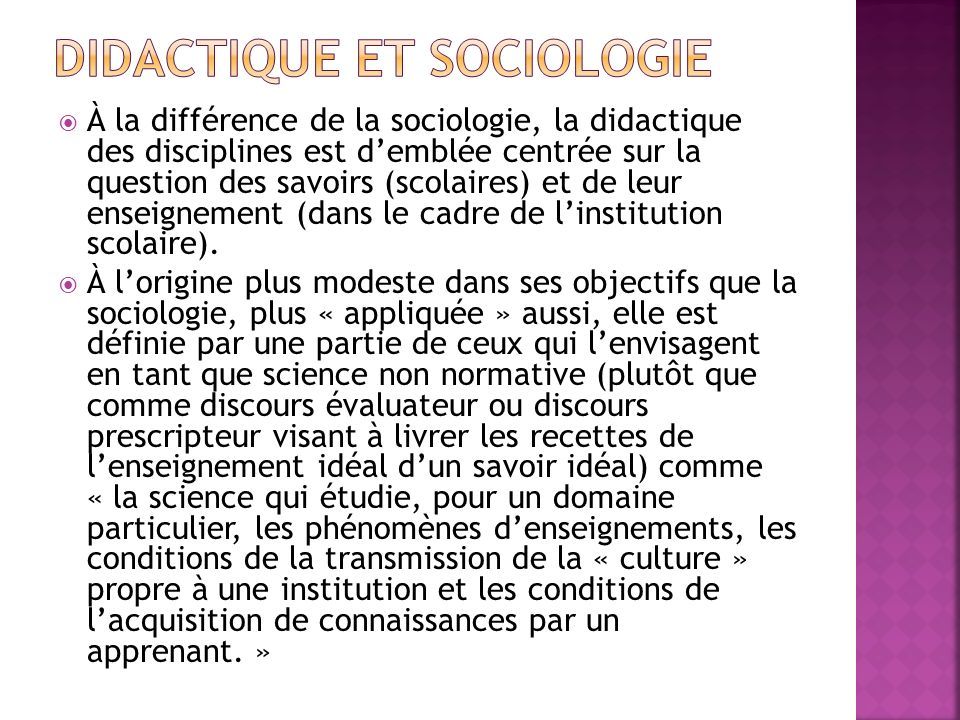 À la différence de la sociologie, la didactique des disciplines est demblée centrée sur la question des savoirs (scolaires) et de leur enseignement (d