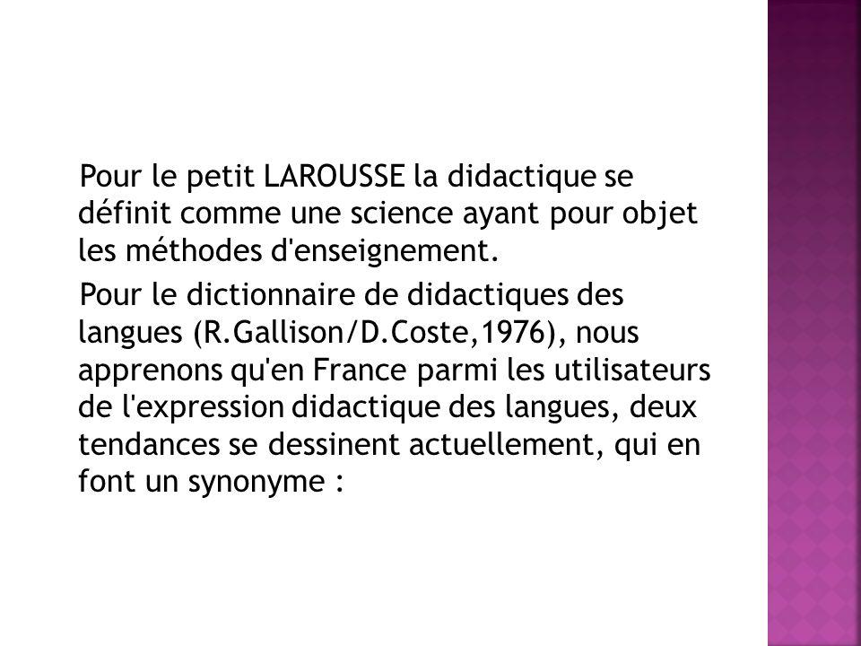 Pour le petit LAROUSSE la didactique se définit comme une science ayant pour objet les méthodes d'enseignement. Pour le dictionnaire de didactiques de