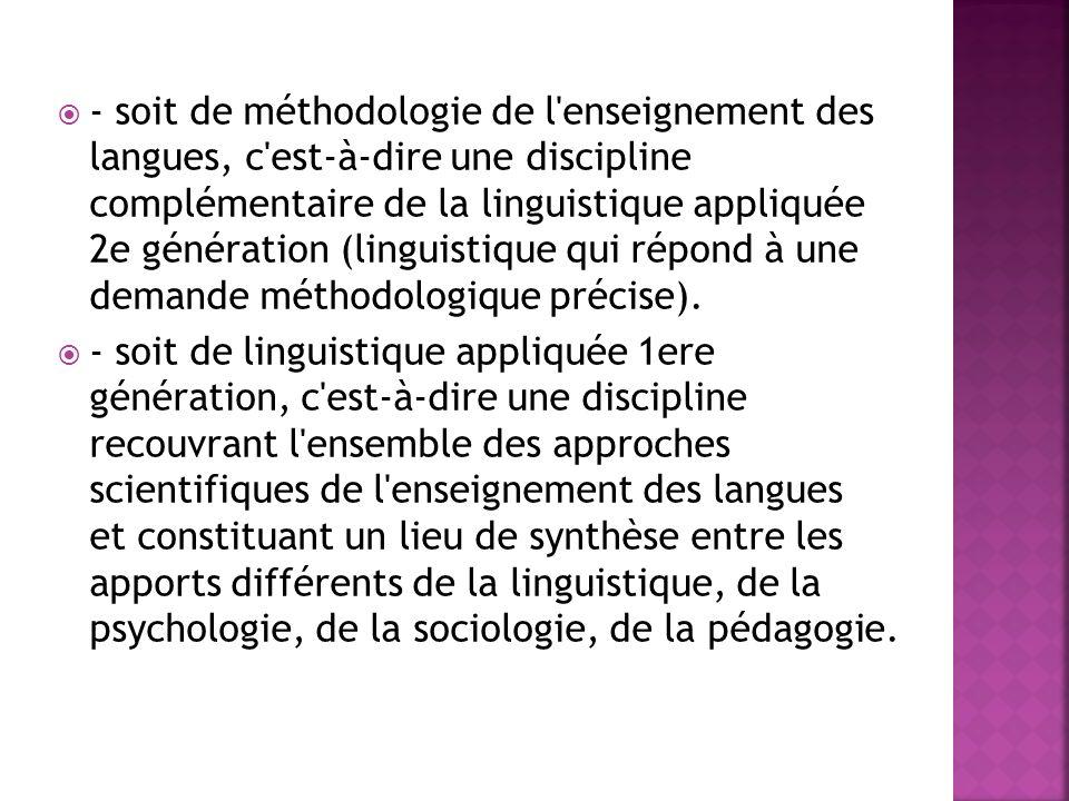 - soit de méthodologie de l'enseignement des langues, c'est-à-dire une discipline complémentaire de la linguistique appliquée 2e génération (linguisti