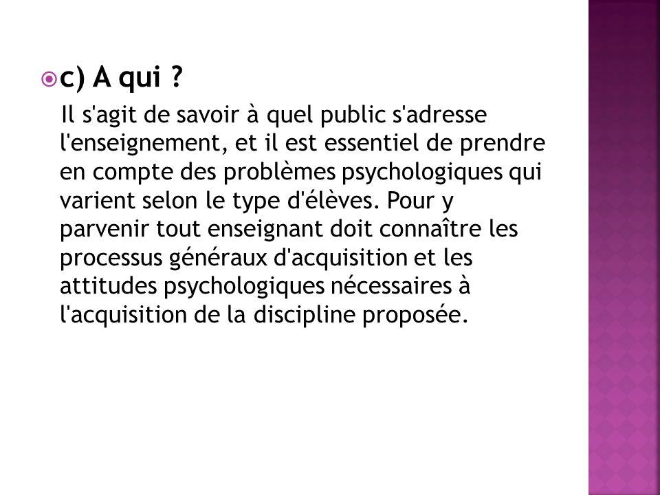c) A qui ? Il s'agit de savoir à quel public s'adresse l'enseignement, et il est essentiel de prendre en compte des problèmes psychologiques qui varie