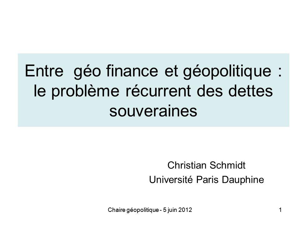 Chaire géopolitique - 5 juin 20121 Entre géo finance et géopolitique : le problème récurrent des dettes souveraines Christian Schmidt Université Paris