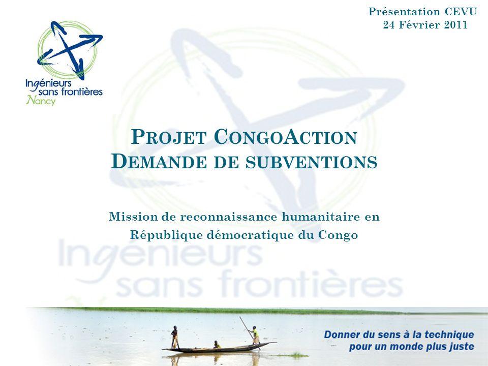 P ROJET C ONGO A CTION D EMANDE DE SUBVENTIONS Mission de reconnaissance humanitaire en République démocratique du Congo Présentation CEVU 24 Février 2011