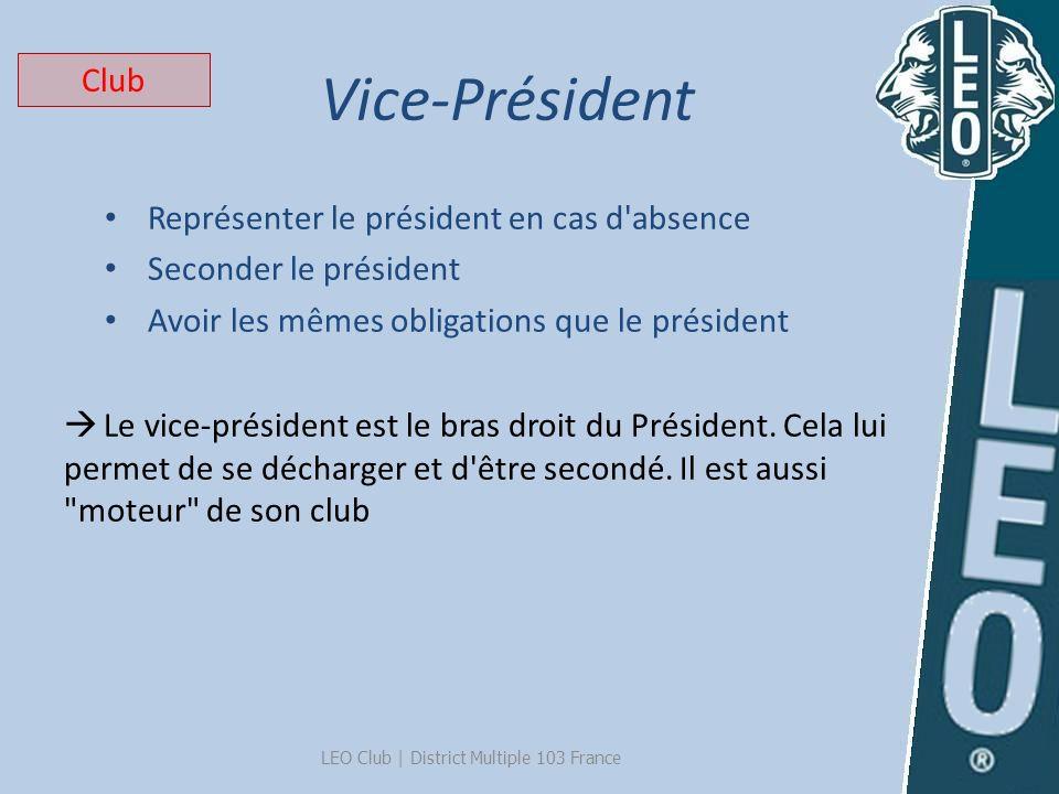 Vice-Président LEO Club   District Multiple 103 France Représenter le président en cas d'absence Seconder le président Avoir les mêmes obligations que