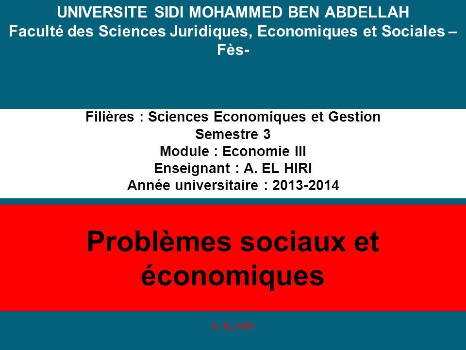Problèmes sociaux et économiques Filières : Sciences Economiques et Gestion Semestre 3 Module : Economie III Enseignant : A. EL HIRI Année universitai