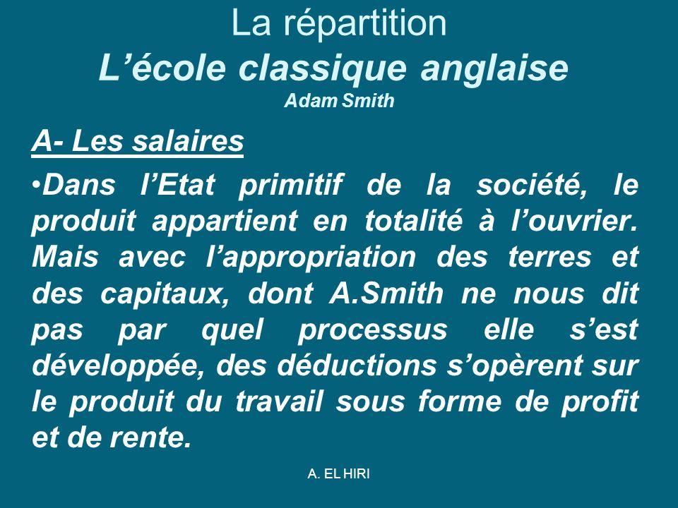 A. EL HIRI La répartition Lécole classique anglaise Adam Smith A- Les salaires Dans lEtat primitif de la société, le produit appartient en totalité à
