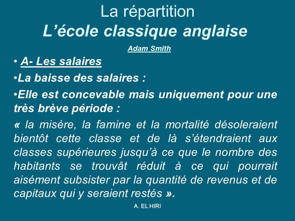 A. EL HIRI La répartition Lécole classique anglaise Adam Smith A- Les salaires La baisse des salaires : Elle est concevable mais uniquement pour une t