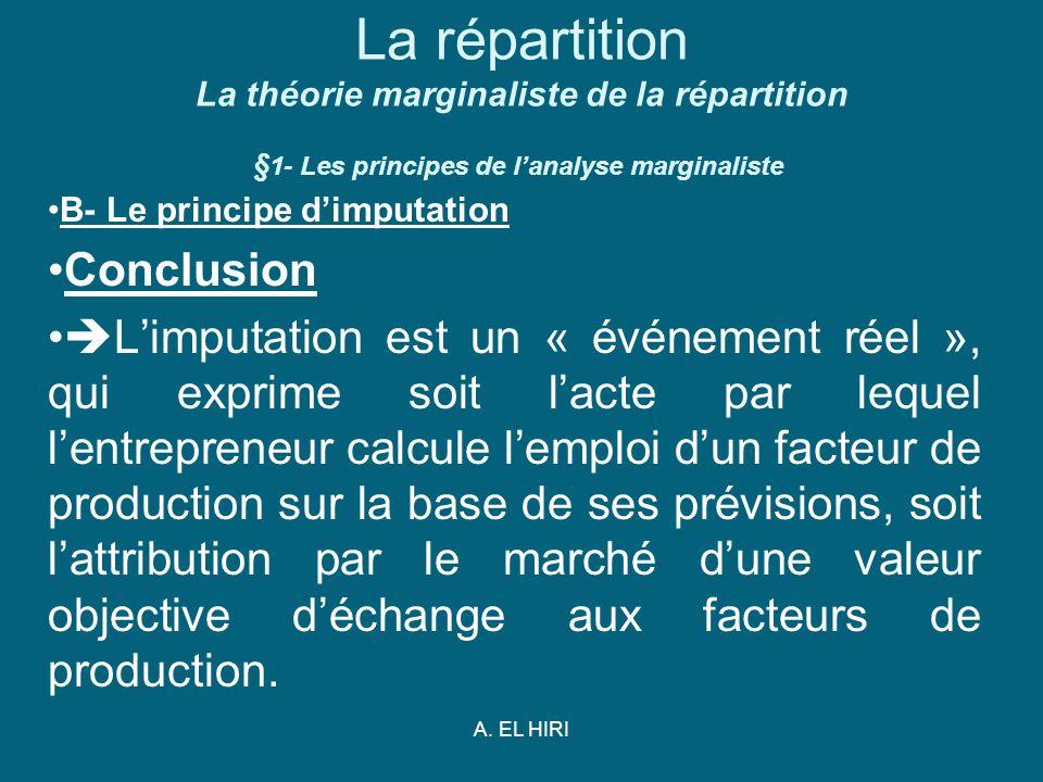 A. EL HIRI La répartition La théorie marginaliste de la répartition § 1- Les principes de lanalyse marginaliste B- Le principe dimputation Conclusion