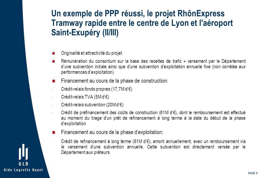 PAGE 7 Un exemple de PPP réussi, le projet RhônExpress Tramway rapide entre le centre de Lyon et laéroport Saint-Exupéry (III/III) + Octroi dun crédit de réserve pour les besoins en fond de roulement (2,5M d), seul crédit en risque projet Au total, le financement au cours de la phase dexploitation est réparti comme suit: en capital (17,7M d) et par endettement (63,5M d) OBJECTIF: permettre à la SPV et aux actionnaires de conserver un levier favorable, tout en garantissant une solidité financière au projet Mécanismes de garantie - Garantie financière à première demande - Nantissement des titres de la SPV et des créances dues au titre du projet, des indemnités dassurance et des crédits de TVA - Nantissement des comptes de la SPV - Engagement irrévocable du partenaire public de verser directement aux prêteurs la subvention annuelle prévue au cours de la période dexploitation – Engagement concrétisé par une cession simplifiée de créances, sous forme de cession Dailly Sécurisation maximale de lendettement de la SPV au cours de la période dexploitation