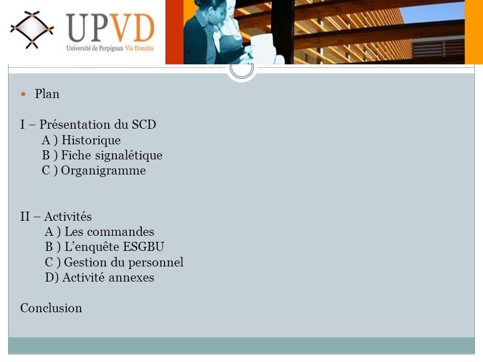 Plan I – Présentation du SCD A ) Historique B ) Fiche signalétique C ) Organigramme II – Activités A ) Les commandes B ) Lenquête ESGBU C ) Gestion du personnel D) Activité annexes Conclusion