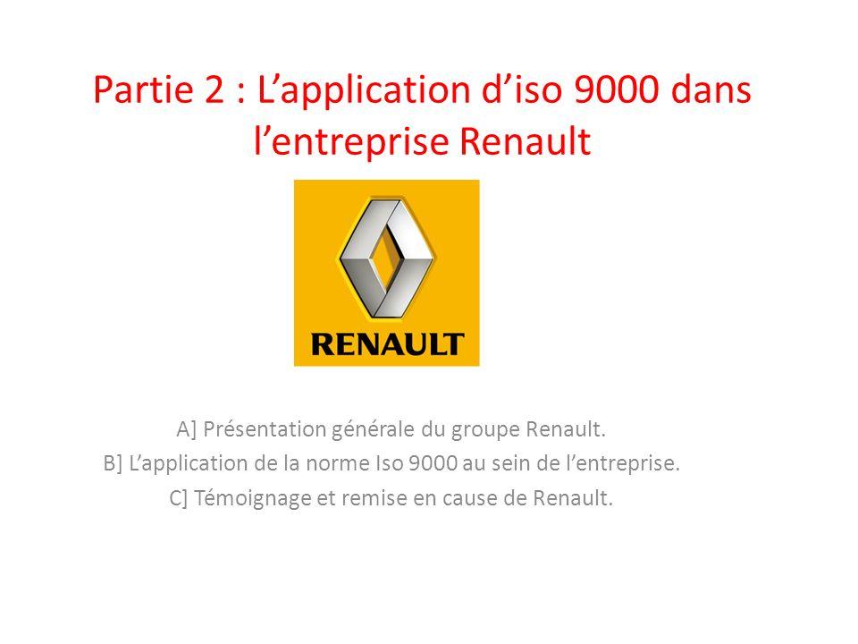 Partie 2 : Lapplication diso 9000 dans lentreprise Renault A] Présentation générale du groupe Renault. B] Lapplication de la norme Iso 9000 au sein de