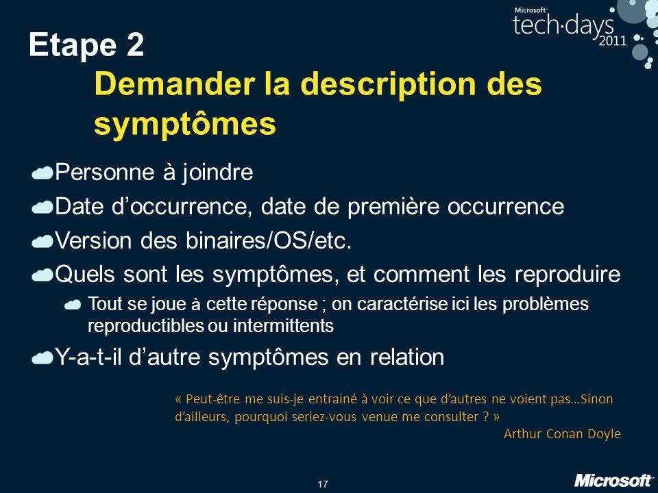 17 Etape 2 Demander la description des symptômes Personne à joindre Date doccurrence, date de première occurrence Version des binaires/OS/etc. Quels s