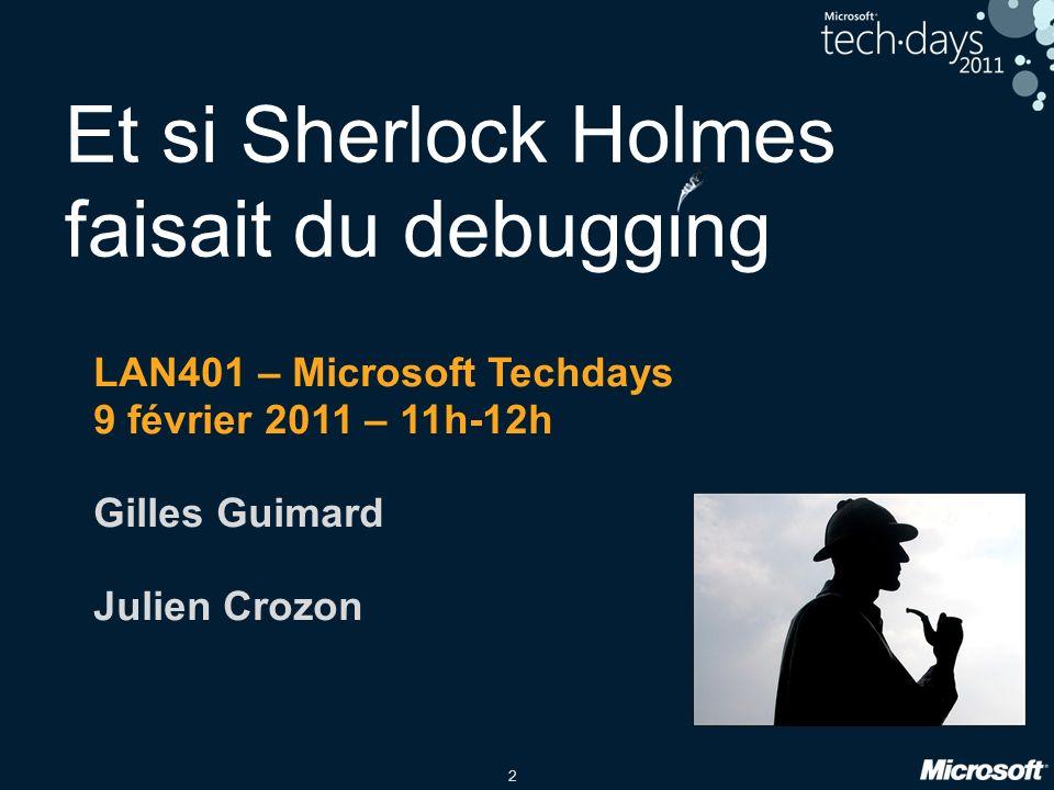 2 Et si Sherlock Holmes faisait du debugging LAN401 – Microsoft Techdays 9 février 2011 – 11h-12h Gilles Guimard Julien Crozon