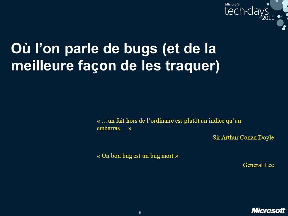 9 Où lon parle de bugs (et de la meilleure façon de les traquer) « …un fait hors de lordinaire est plutôt un indice quun embarras… » Sir Arthur Conan