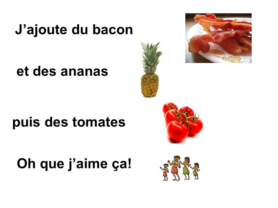 Jajoute du bacon et des ananas Oh que jaime ça! puis des tomates