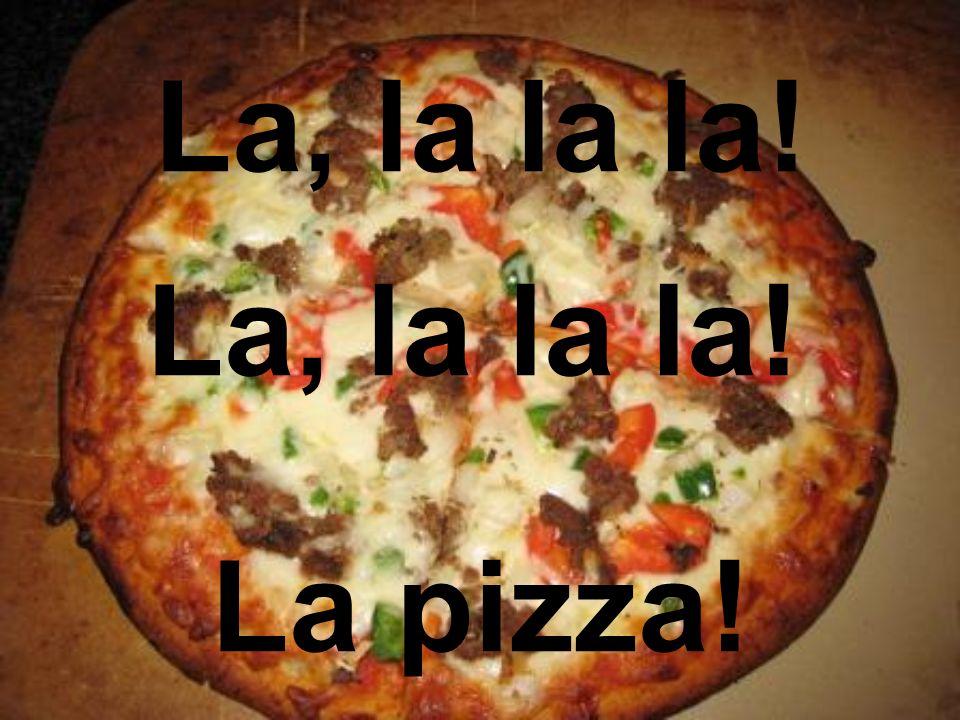 La, la la la! La pizza!