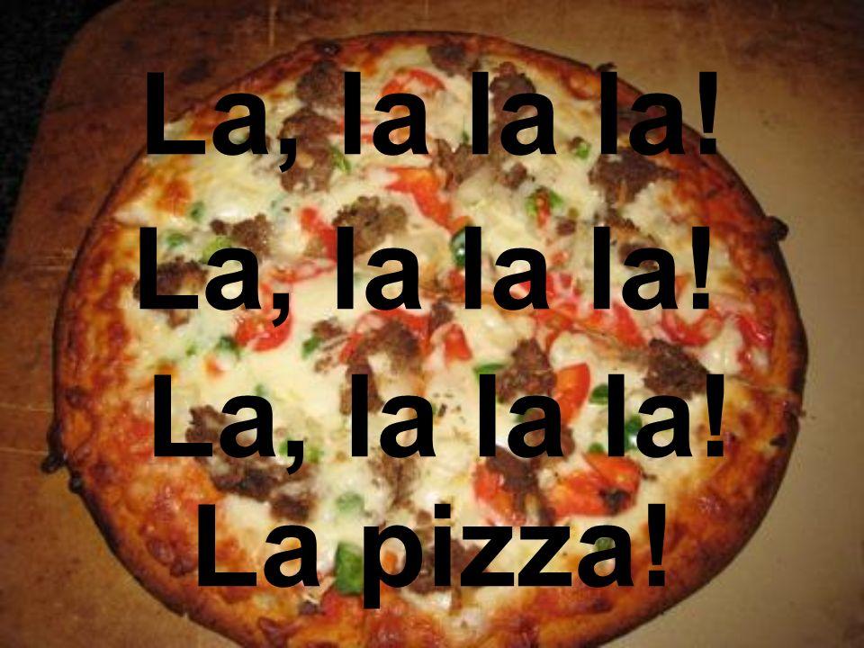 La, la la la! La pizza! La, la la la!