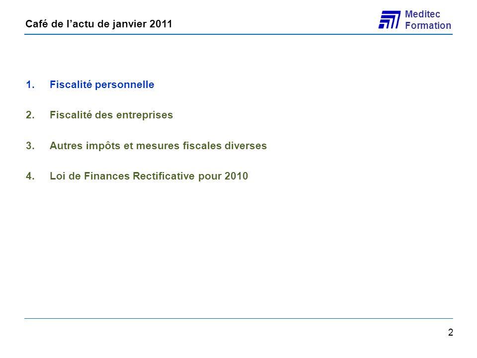 Café de lactu de janvier 2011 Meditec Formation 33 1.Fiscalité personnelle 2.Fiscalité des entreprises 3.Autres impôts et mesures fiscales diverses 4.Loi de Finances Rectificative pour 2010