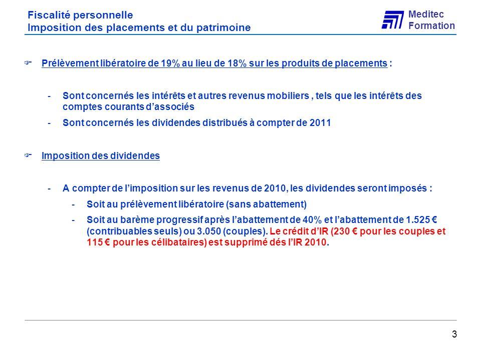 Meditec Formation Fiscalité personnelle Imposition des placements et du patrimoine 4 Plus-values sur cession de valeurs mobilières et de droits sociaux : -Harmonisation du taux dimposition porté à 19% -Suppression du seuil de cession en 2011 et taxation à lIR dés le 1 er euro -Rappel : pour 2010, le seuil est fixé à 25.830 Harmonisation avec le régime des prélèvements sociaux (applicable depuis 1/1/2010) : -La déconnexion des assiettes fiscales et des prélèvements sociaux demeure cantonnée aux seules cessions de lannée 2010 -Institution dun dispositif transitoire pour limputation des pertes : la mesure permet de prendre en compte les moins-values constatées sous le seuil en 2010 -Rappels : -pour lIR la plus value nest pas imposable, mais la moins-value subie est définitivement perdue -Pour les prélèvements sociaux la moins-value simpute sur la plus-value exonérée dIR