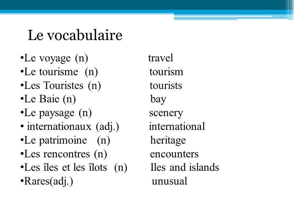 Le vocabulaire Le voyage (n) travel Le tourisme (n) tourism Les Touristes (n) tourists Le Baie (n) bay Le paysage (n) scenery internationaux (adj.) in
