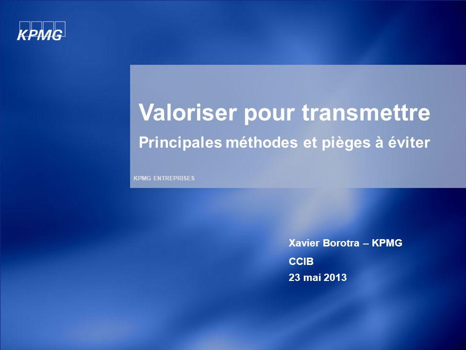 KPMG ENTREPRISES Valoriser pour transmettre Principales méthodes et pièges à éviter Xavier Borotra – KPMG CCIB 23 mai 2013