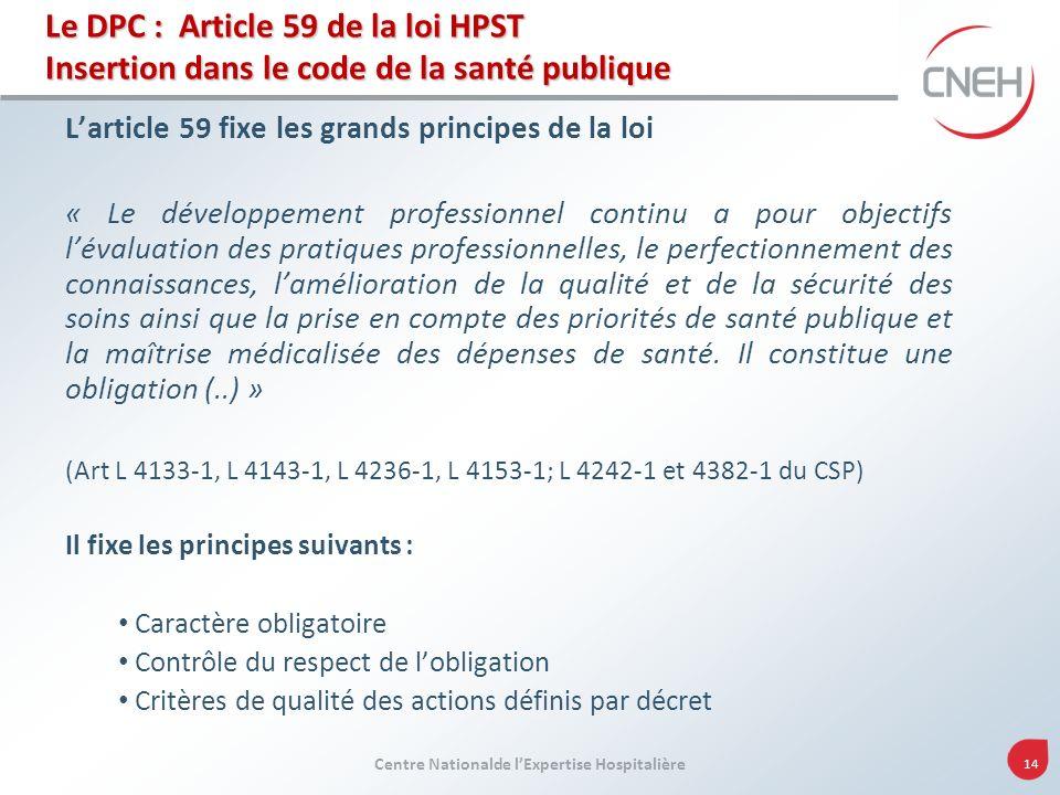 Centre Nationalde lExpertise Hospitalière 14 Le DPC : Article 59 de la loi HPST Insertion dans le code de la santé publique Larticle 59 fixe les grand