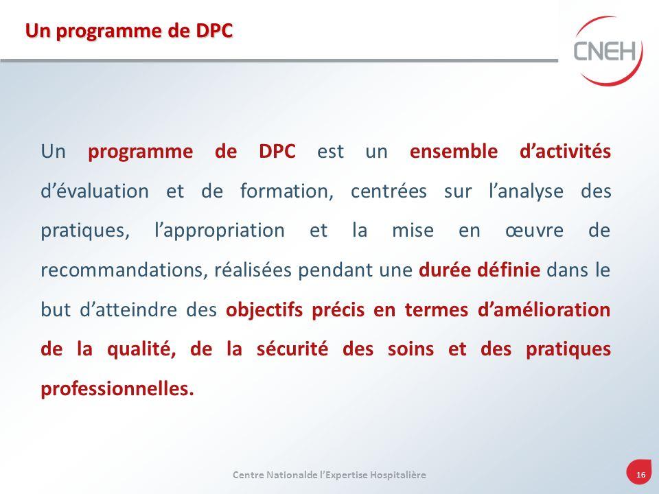 Centre Nationalde lExpertise Hospitalière 16 Un programme de DPC est un ensemble dactivités dévaluation et de formation, centrées sur lanalyse des pra