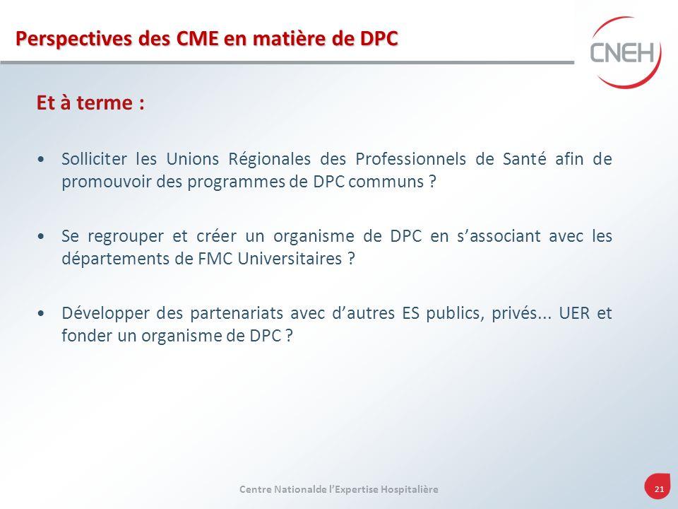 Centre Nationalde lExpertise Hospitalière 21 Perspectives des CME en matière de DPC Et à terme : Solliciter les Unions Régionales des Professionnels d