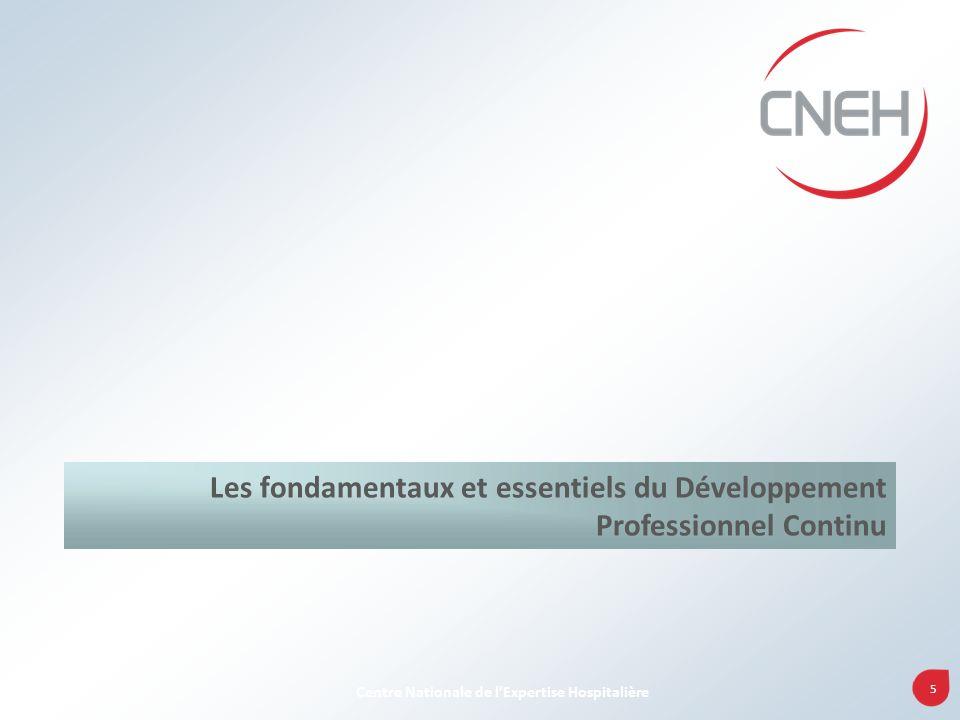 5 Centre Nationale de lExpertise Hospitalière Les fondamentaux et essentiels du Développement Professionnel Continu
